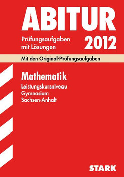 Abitur 2012 Sachsen-Anhalt: Mathematik Leistungskurs Gymnasium - Prüfungsaufgaben mit Lösungen [16. Auflage, 2011]