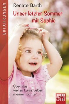 Unser letzter Sommer mit Sophie. Über das viel zu kurze Leben meiner Tochter - Renate Barth  [Taschenbuch]
