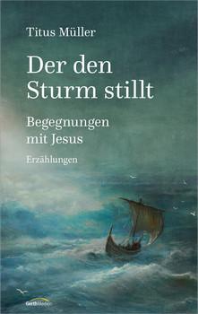 Der den Sturm stillt: Begegnungen mit Jesus. Erzählungen. - Müller, Titus