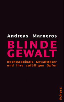 Blinde Gewalt. Rechtsradikale Gewalttäter und ihre zufälligen Opfer - Andreas Marneros