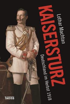 Kaisersturz. Deutschland im Herbst 1918 - Lothar Machtan  [Gebundene Ausgabe]