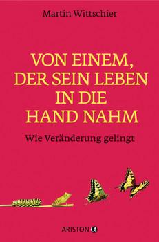 Von einem, der sein Leben in die Hand nahm: Wie Veränderung gelingt - Wittschier, Martin
