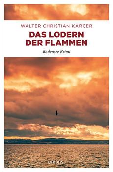 Das Lodern der Flammen. Bodensee Krimi - Walter Christian Kärger  [Taschenbuch]