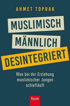 Muslimisch, männlich, desintegriert. Was bei der Erziehung muslimischer Jungen schiefläuft - Ahmet Toprak  [Taschenbuch]