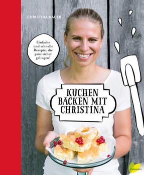 Kuchen backen mit Christina. Einfache und schnelle Rezepte, die ganz sicher gelingen! - Christina Bauer  [Gebundene Ausgabe]