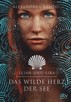 Elian und Lira – Das wilde Herz der See. Roman - Alexandra Christo  [Gebundene Ausgabe]