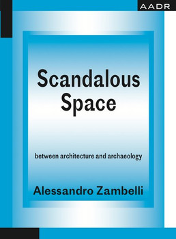 Scandalous Space. between architecture and archaeology - Alessandro Zambelli  [Taschenbuch]