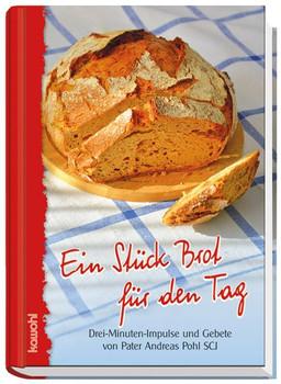 Ein Stück Brot für den Tag. Drei-Minuten-Impulse und Gebete fürs Leben - Andreas Pohl SCJ  [Gebundene Ausgabe]