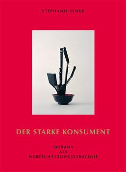 Stephanie Senge: Der starke Konsument Ikebana als Wertschätzungsstrategie - Bernhart Schwenk