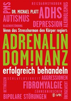 Adrenalin-Dominanz erfolgreich behandeln: Wenn das Stresshormon den Körper regiert - Platt, Michael E