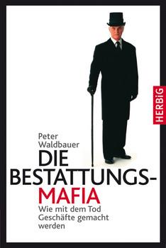 Die Bestattungs-Mafia. Wie mit dem Tod Geschäfte gemacht werden - Peter Waldbauer