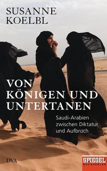 Von Königen und Untertanen. Saudi-Arabien zwischen Diktatur und Aufbruch - Ein SPIEGEL-Buch - Susanne Koelbl  [Gebundene Ausgabe]