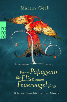 Wenn Papageno für Elise einen Feuervogel fängt: Kleine Geschichte der Musik - Martin Geck