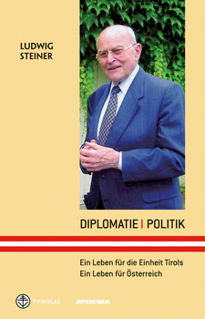Diplomatie - Politik: Ein Leben für Tirols Einheit - Ein Leben für Österreich - Steiner, Ludwig