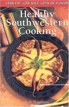 Healthy Southwestern Cooking: Less Fat Low Salt Lots of Flavor (Cookbooks and Restaurant Guides) - Wiseman, Bob