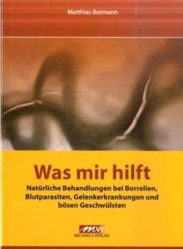 Was mir hilft: Natürliche Behandlungen bei Borrelien, Blutparasiten, Gelenkerkrankungen und bösen Geschwülsten - Matthias Bormann