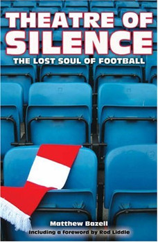 Theatre of Silence: The Lost Soul of Football - Bazell, Matthew