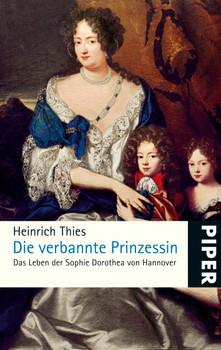 Die verbannte Prinzessin: Das Leben der Sophie Dorothea von Hannover - Heinrich Thies