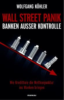 Wall Street Panik - Banken außer Kontrolle: Wie Kredithaie die Weltkonjunktur ins Wanken bringen - Wolfgang Köhler