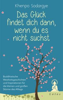 Das Glück findet dich dann, wenn du es nicht suchst. Buddhistische Weisheitsgeschichten und Inspirationen für die kleinen und großen Stürme des Alltags - Khenpo Sodargye  [Gebundene Ausgabe]