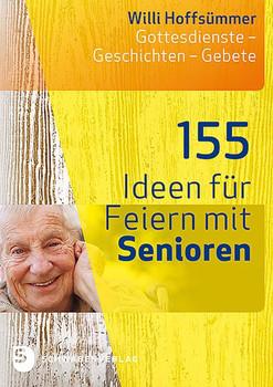 155 Ideen für Feiern mit Senioren. Gottesdienste - Geschichten - Gebete - Willi Hoffsümmer  [Taschenbuch]