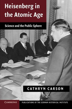 Heisenberg in the Atomic Age: Science And The Public Sphere (Publications of the German Historical Institute) - Carson, Cathryn