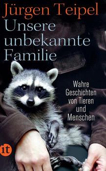 Unsere unbekannte Familie. Wahre Geschichten von Tieren und Menschen - Jürgen Teipel  [Taschenbuch]