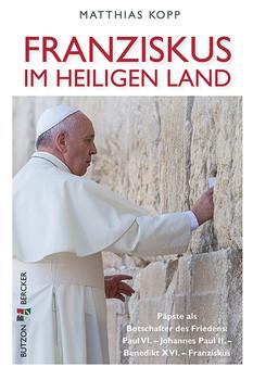 Franziskus im Heiligen Land: Päpste als Botschafter des Friedens: Paul VI. - Johannes Paul II. - Benedikt XVI. - Franziskus - Kopp, Matthias
