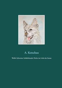 Weiße Schweizer Schäferhunde: Perlen im Licht der Sonne - A. Ketschau  [Gebundene Ausgabe]