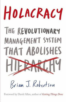 Holacracy: The Revolutionary Management System that Abolishes Hierarchy - Robertson, Brian J.