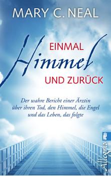 Einmal Himmel und zurück: Der wahre Bericht einer Ärztin über ihren Tod, den Himmel, die Engel und das Leben, das folgte - Neal, Mary C.