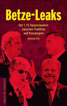 Betze-Leaks. Der 1. FC Kaiserslautern zwischen Tradition und Possenspiel - Andreas Erb  [Taschenbuch]