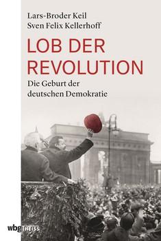 Lob der Revolution. Die Geburt der der deutschen Demokratie - Sven Felix Kellerhoff  [Gebundene Ausgabe]