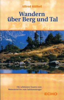 Wandern über Berg und Tal: Die schönsten Touren vom Weinviertel bis zum Salzkammergut - Kölbel, Alfred