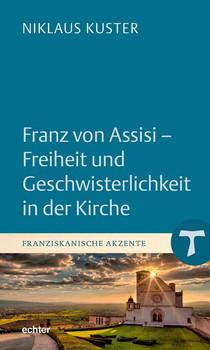 Franz von Assisi - Freiheit und Geschwisterlichkeit in der Kirche - Niklaus Kuster