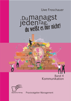 Du managst jeden Tag, du weißt es nur nicht – Praxisratgeber Management: Band 4 Kommunikation - Froschauer, Uwe