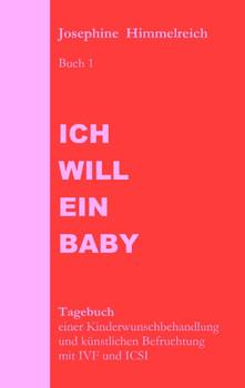 Ich will ein Baby: Buch 1 Tagebuch einer Kinderwunschbehandlung und künstlichen Befruchtung mit IVF und ICSI - Josephine Himmelreich
