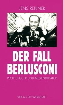Der Fall Berlusconi. Rechte Politik und Mediendiktatur - Jens Renner