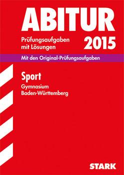 Abitur-Prüfungsaufgaben Gymnasium Baden-Württemberg. Mit Lösungen / Sport 2015: Mit den Original-Prüfungsaufgaben - Kantimm, Gabriele und Norbert