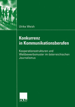 Konkurrenz in Kommunikationsberufen: Kooperationsstrukturen und Wettbewerbsmuster im österreichischen Journalismus - Weish, Ulrike