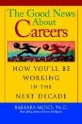 The Good News About Careers: How You'll Be Working in the Next Decade - Moses, Ph.D Barbara