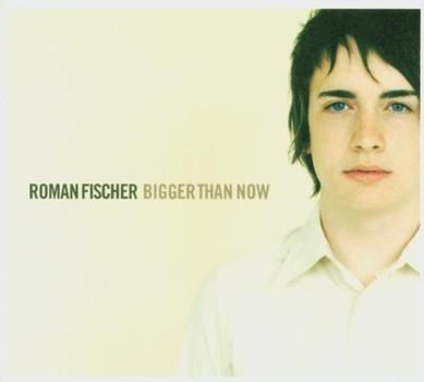 Roman Fischer - Bigger Than Now