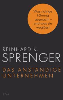 Das anständige Unternehmen: Was richtige Führung ausmacht - und was sie weglässt - Sprenger, Reinhard K.