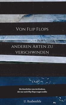 Von Flip Flops und anderen Arten zu verschwinden. Die Geschichte vom Architekten, der nur noch Flip Flops tragen wollte - U. Raabenfels  [Taschenbuch]