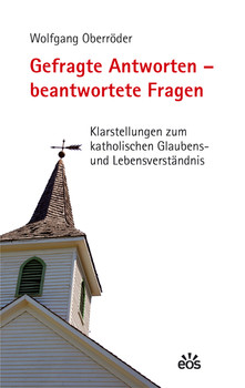 Gefragte Antworten - beantwortete Fragen. Klarstellungen zum katholischen Glaubens- und Lebensverständnis - Oberröder, Wolfgang