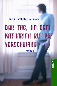 Der Tag, an dem Katharina Ritter verschwand: Roman - Dörnhofer-Neumann, Karin
