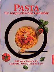Pasta für anspruchsvolle Genießer. Raffinierte Rezepte für Spaghetti, Ravioli, Lasagne und Co