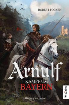 Arnulf. Kampf um Bayern. Historischer Roman - Robert Focken  [Taschenbuch]