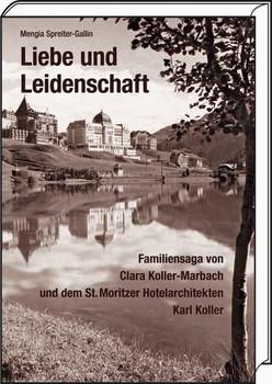Liebe und Leidenschaft. Familiensaga von Clara Koller-Marbach und dem St. Moritzer Hotelarchitekten Karl Koller - Mengia Spreiter-Gallin  [Gebundene Ausgabe]