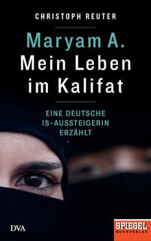 Maryam A.: Mein Leben im Kalifat. Eine deutsche IS-Aussteigerin erzählt - Ein SPIEGEL-Buch - Christoph Reuter  [Gebundene Ausgabe]